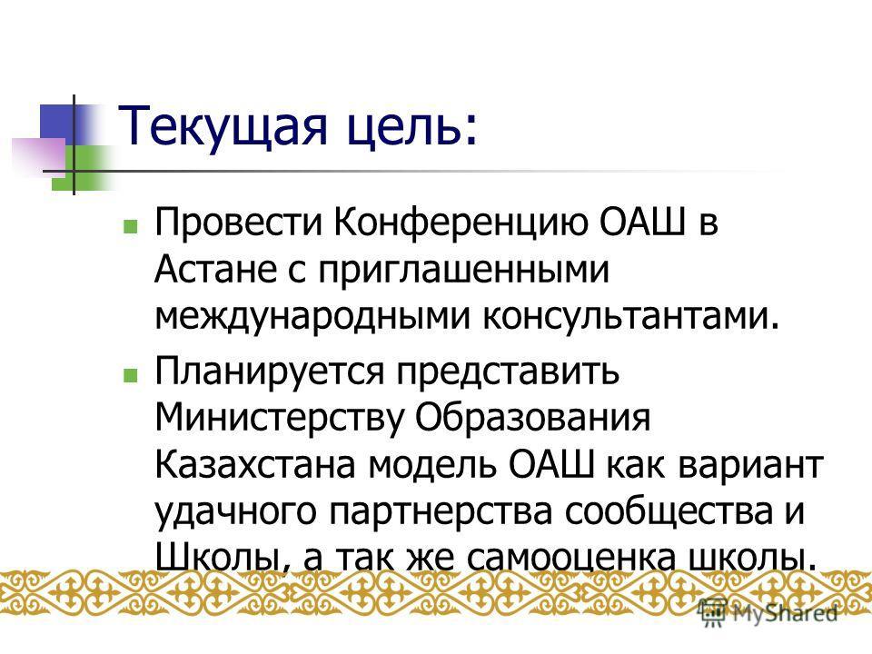 Текущая цель: Провести Конференцию ОАШ в Астане с приглашенными международными консультантами. Планируется представить Министерству Образования Казахстана модель ОАШ как вариант удачного партнерства сообщества и Школы, а так же самооценка школы.