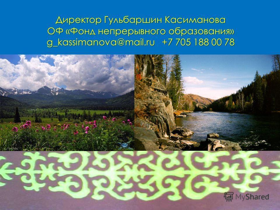 Директор Гульбаршин Касиманова ОФ «Фонд непрерывного образования» g_kassimanova@mail.ru +7 705 188 00 78
