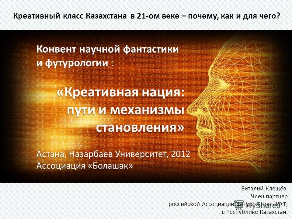 Креативный класс Казахстана в 21-ом веке – почему, как и для чего? Виталий Клещёв. Член партнер российской Ассоциации футурологов - РАФ, в Республике Казахстан.