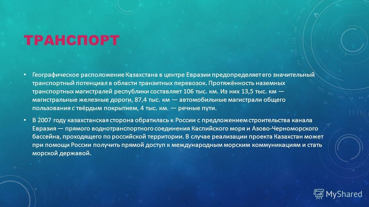 ТРАНСПОРТ Географическое расположение Казахстана в центре Евразии предопределяет его значительный транспортный потенциал в области транзитных перевозок. Протяжённость наземных транспортных магистралей республики составляет 106 тыс. км. Из них 13,5 ты