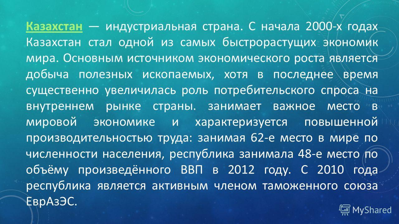 Казахстан Казахстан индустриальная страна. С начала 2000-х годах Казахстан стал одной из самых быстрорастущих экономик мира. Основным источником экономического роста является добыча полезных ископаемых, хотя в последнее время существенно увеличилась