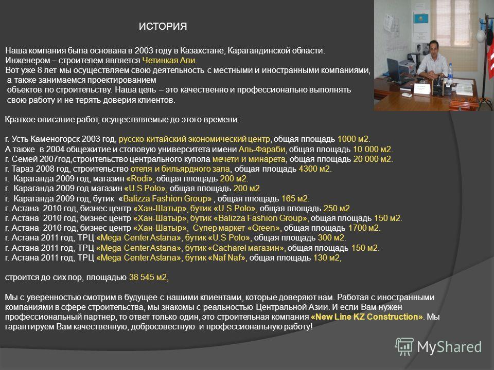 ИСТОРИЯ Наша компания была основана в 2003 году в Казахстане, Карагандинской области. Инженером – строителем является Четинкая Али. Вот уже 8 лет мы осуществляем свою деятельность с местными и иностранными компаниями, а также занимаемся проектировани