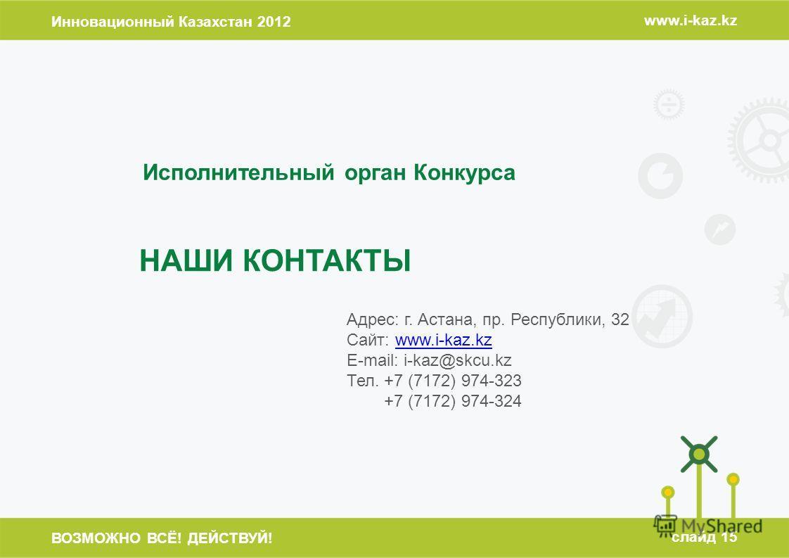 Инновационный Казахстан 2012 www.i-kaz.kz ВОЗМОЖНО ВСЁ! ДЕЙСТВУЙ! слайд 15 НАШИ КОНТАКТЫ Исполнительный орган Конкурса Адрес: г. Астана, пр. Республики, 32 Сайт: www.i-kaz.kzwww.i-kaz.kz E-mail: i-kaz@skcu.kz Тел. +7 (7172) 974-323 +7 (7172) 974-324
