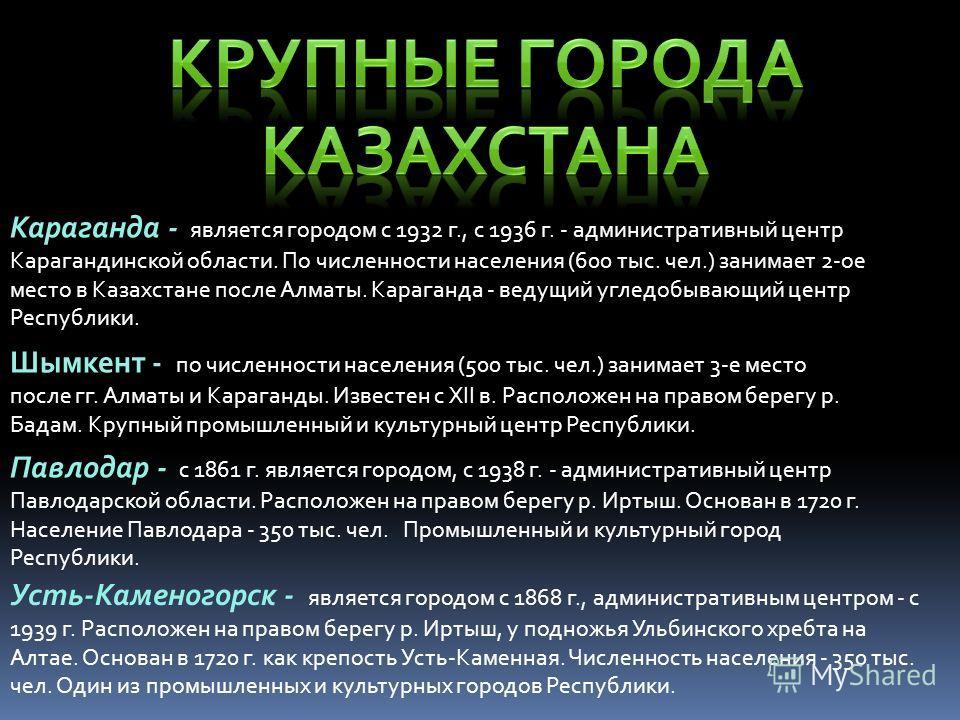 Караганда - является городом с 1932 г., с 1936 г. - административный центр Карагандинской области. По численности населения (600 тыс. чел.) занимает 2-ое место в Казахстане после Алматы. Караганда - ведущий угледобывающий центр Республики. Шымкент -