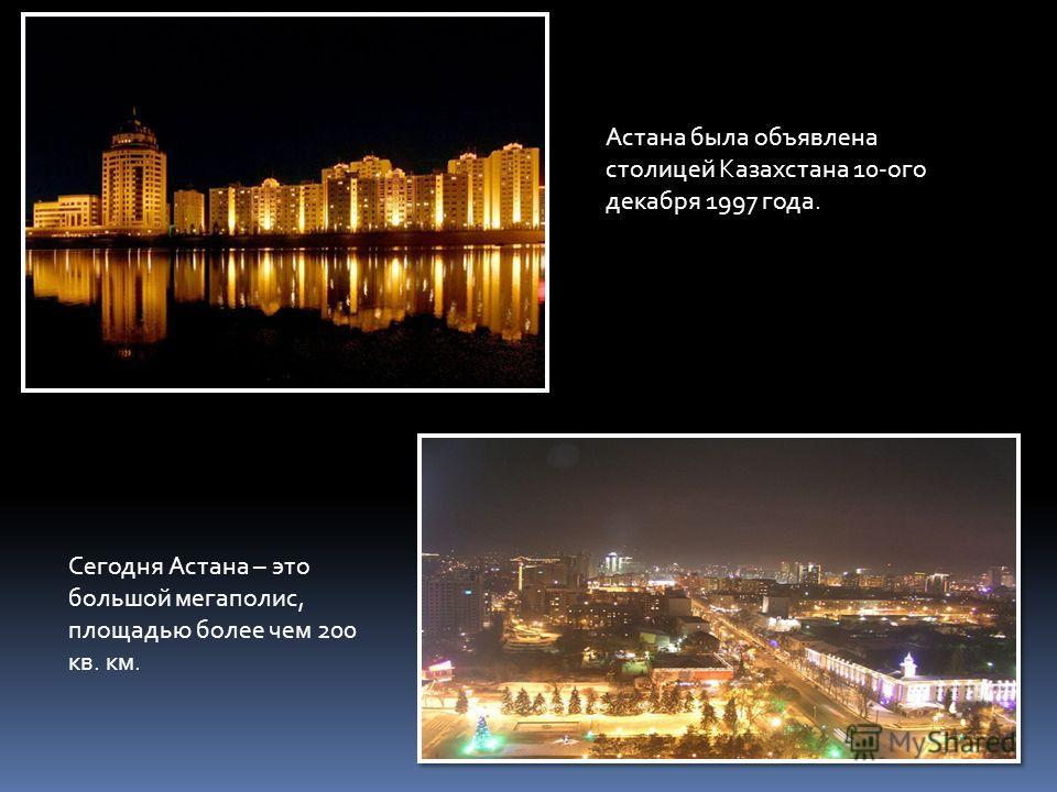 Астана была объявлена столицей Казахстана 10-ого декабря 1997 года. Сегодня Астана – это большой мегаполис, площадью более чем 200 кв. км.