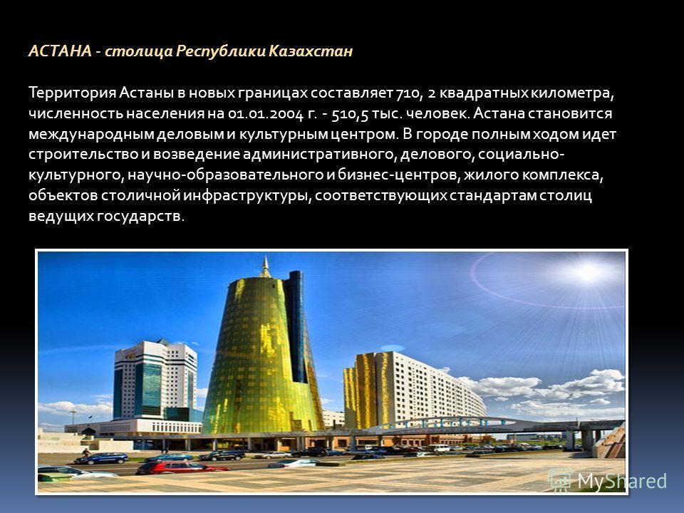 АСТАНА - столица Республики Казахстан Территория Астаны в новых границах составляет 710, 2 квадратных километра, численность населения на 01.01.2004 г. - 510,5 тыс. человек. Астана становится международным деловым и культурным центром. В городе полны