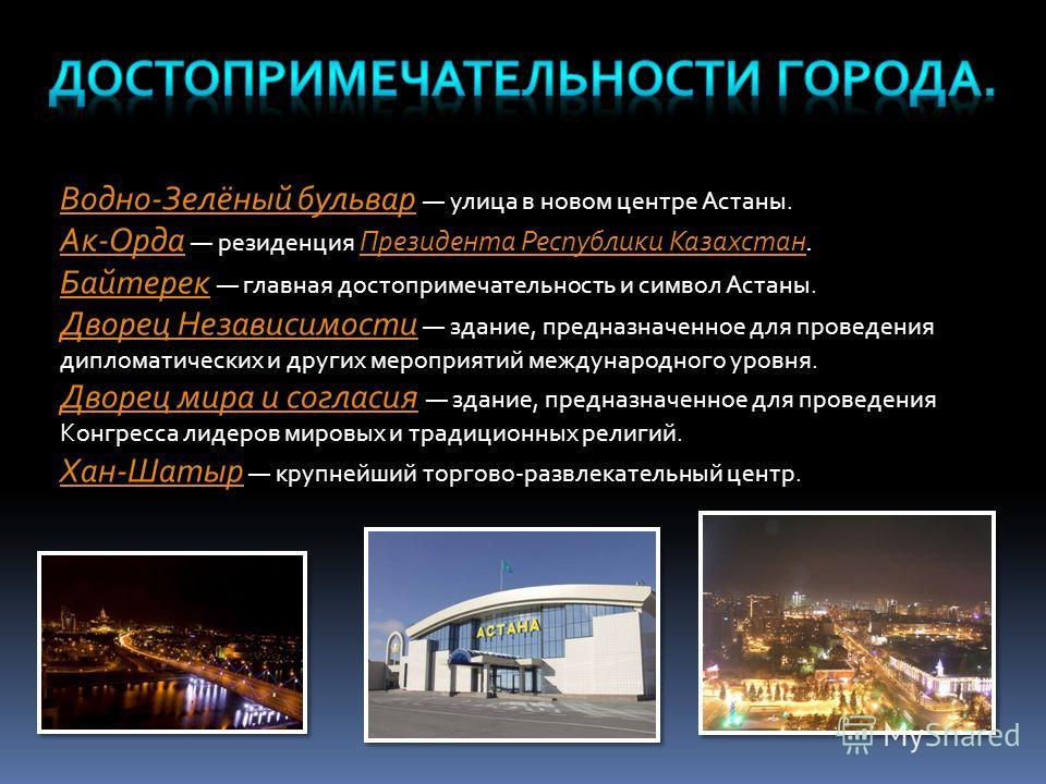 Водно-Зелёный бульвар Водно-Зелёный бульвар улица в новом центре Астаны. Ак-Орда Ак-Орда резиденция Президента Республики Казахстан. Президента Республики Казахстан Байтерек Байтерек главная достопримечательность и символ Астаны. Дворец Независимости