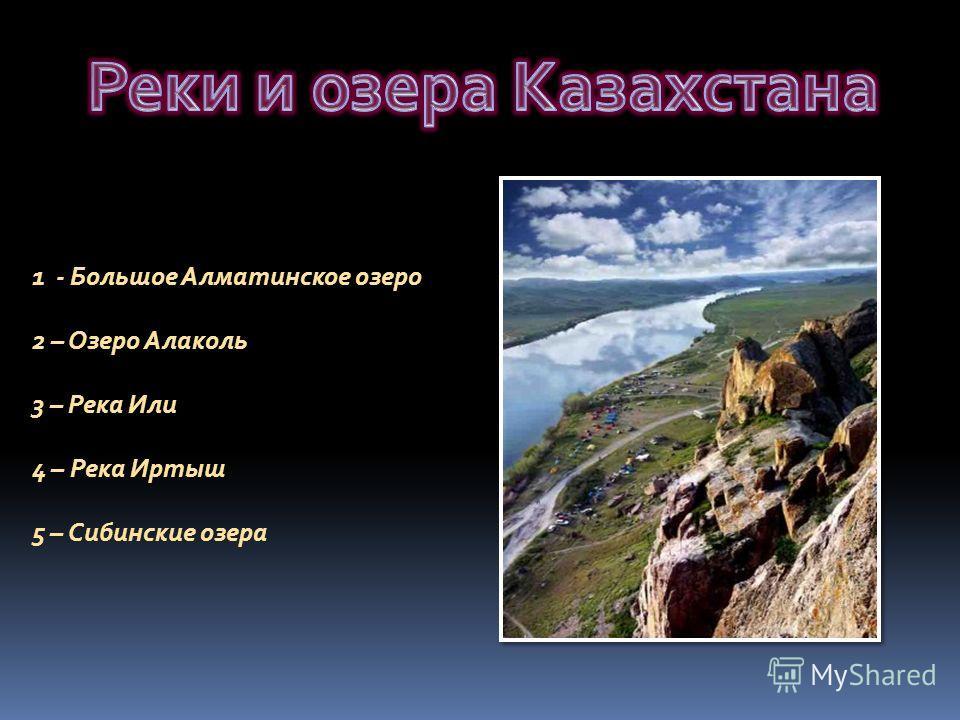 1 - Большое Алматинское озеро 2 – Озеро Алаколь 3 – Река Или 4 – Река Иртыш 5 – Сибинские озера