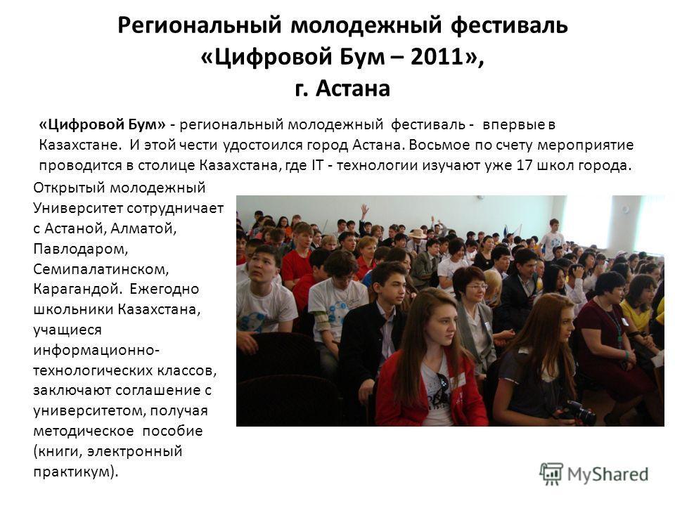 Региональный молодежный фестиваль «Цифровой Бум – 2011», г. Астана Открытый молодежный Университет сотрудничает с Астаной, Алматой, Павлодаром, Семипалатинском, Карагандой. Ежегодно школьники Казахстана, учащиеся информационно- технологических классо
