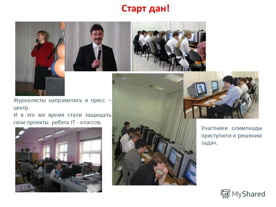 Старт дан! Журналисты направились в пресс – центр. И в это же время стали защищать свои проекты ребята IT - классов. Участники олимпиады приступили к решению задач.