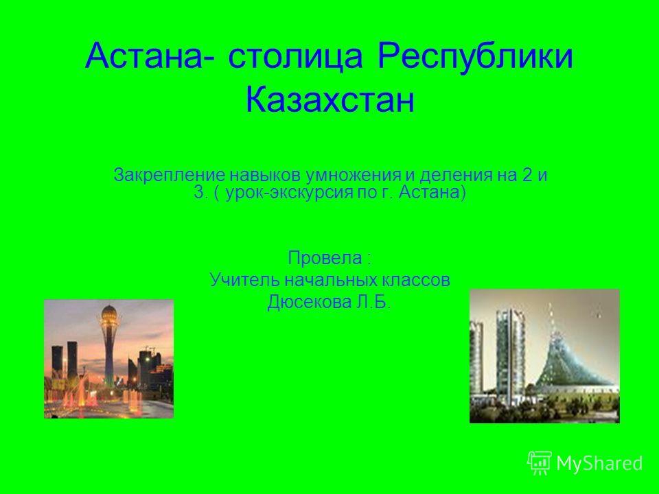 Астана- столица Республики Казахстан Закрепление навыков умножения и деления на 2 и 3. ( урок-экскурсия по г. Астана) Провела : Учитель начальных классов Дюсекова Л.Б.