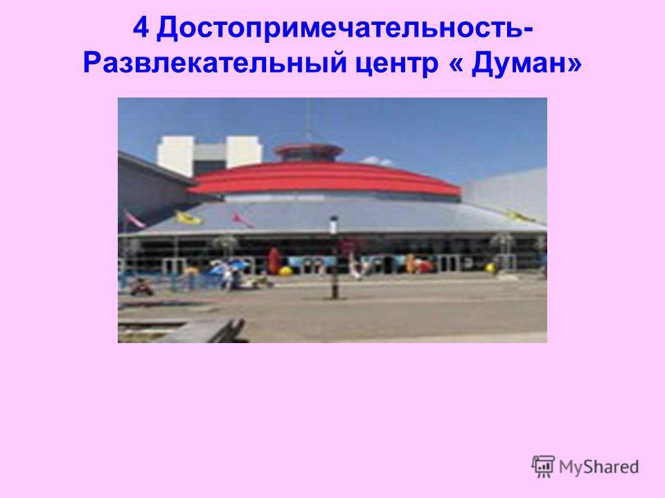 4 Достопримечательность- Развлекательный центр « Думан»