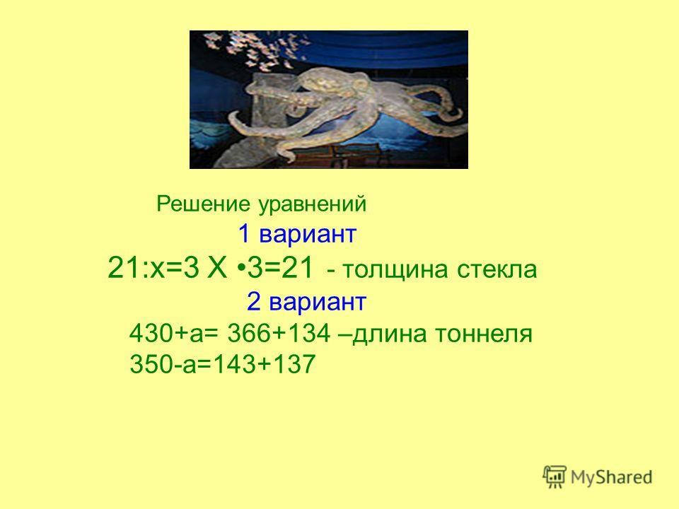Решение уравнений. 1 вариант 21:х=3 Х 3=21 - толщина стекла 2 вариант 430+а= 366+134 –длина тоннеля 350-а=143+137