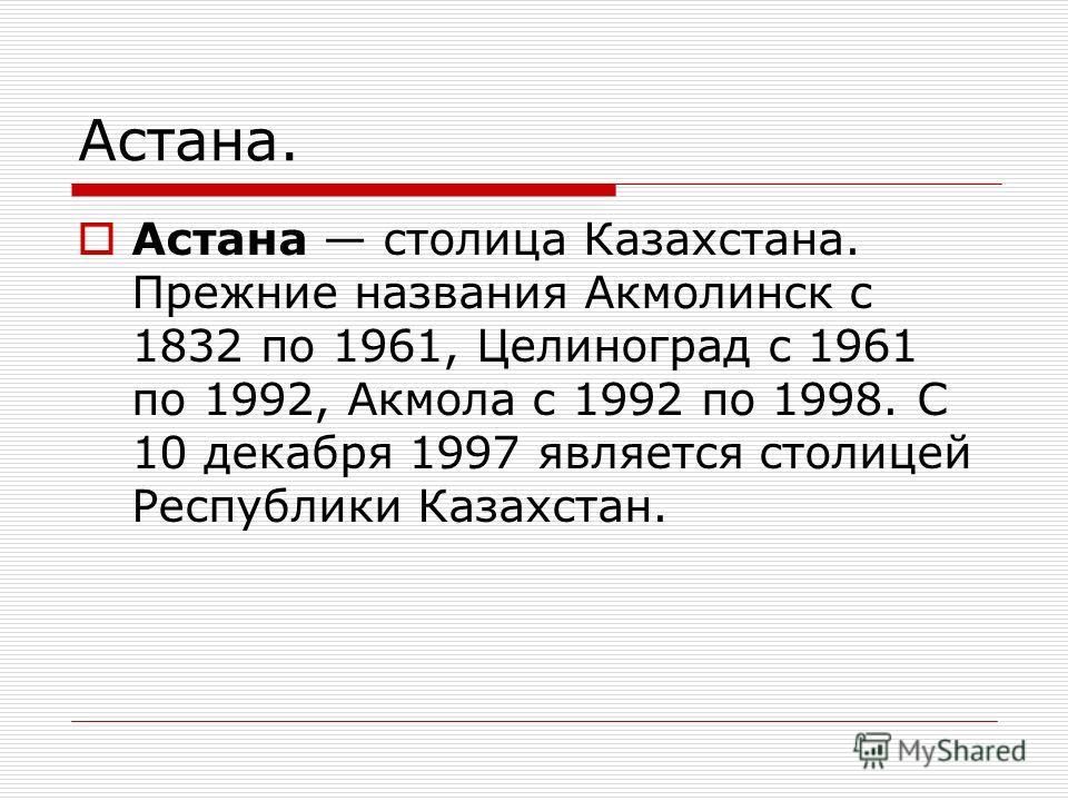 Астана. Астана столица Казахстана. Прежние названия Акмолинск с 1832 по 1961, Целиноград с 1961 по 1992, Акмола с 1992 по 1998. С 10 декабря 1997 является столицей Республики Казахстан.