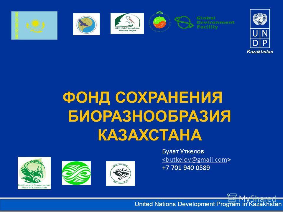 Kazakhstan United Nations Development Program in Kazakhstan ФОНД СОХРАНЕНИЯ БИОРАЗНООБРАЗИЯ КАЗАХСТАНА Булат Уткелов