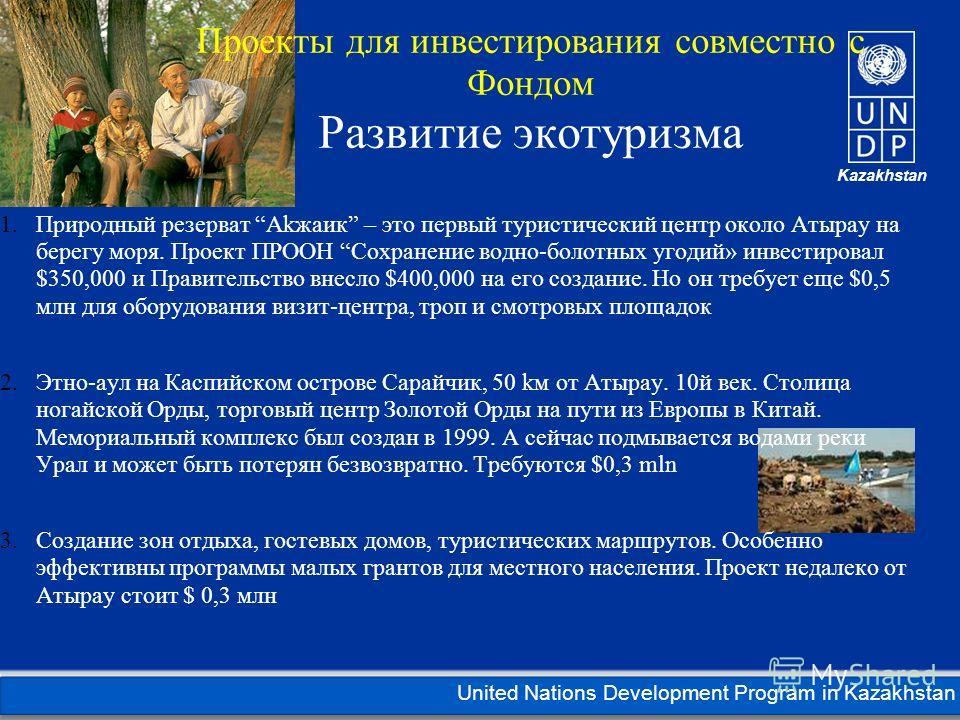 Kazakhstan United Nations Development Program in Kazakhstan Проекты для инвестирования совместно с Фондом Развитие экотуризма 1. Природный резерват Akжаик – это первый туристический центр около Атырау на берегу моря. Проект ПРООН Сохранение водно-бол