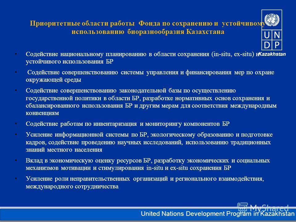 Kazakhstan United Nations Development Program in Kazakhstan Приоритетные области работы Фонда по сохранению и устойчивому использованию биоразнообразия Казахстана Содействие национальному планированию в области сохранения (in-situ, ex-situ) и устойчи
