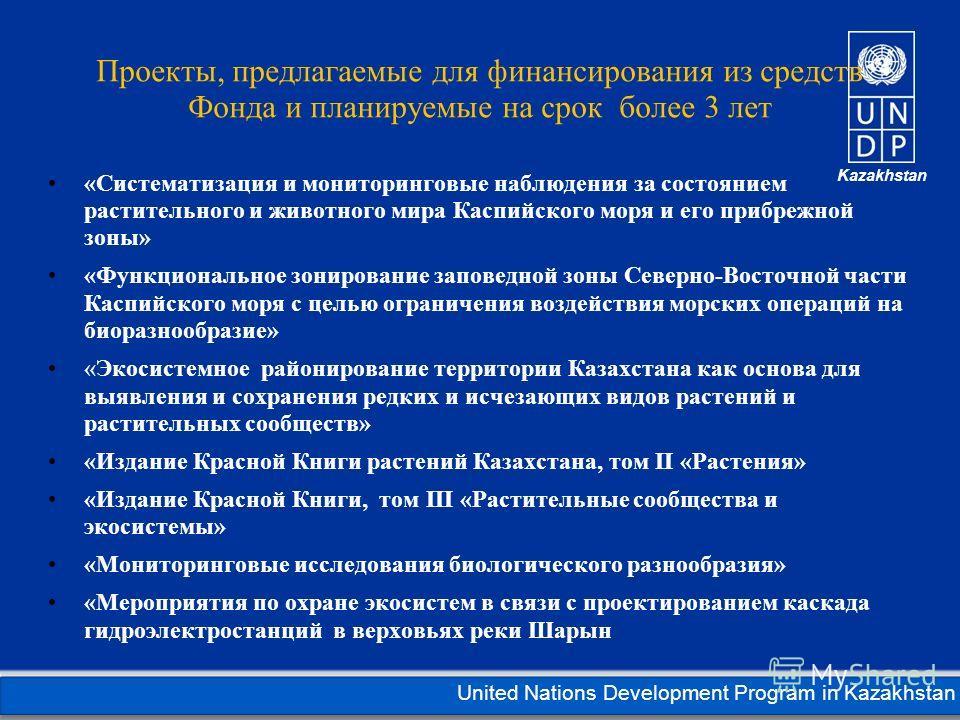 Kazakhstan United Nations Development Program in Kazakhstan Проекты, предлагаемые для финансирования из средств Фонда и планируемые на срок более 3 лет «Систематизация и мониторинговые наблюдения за состоянием растительного и животного мира Каспийско