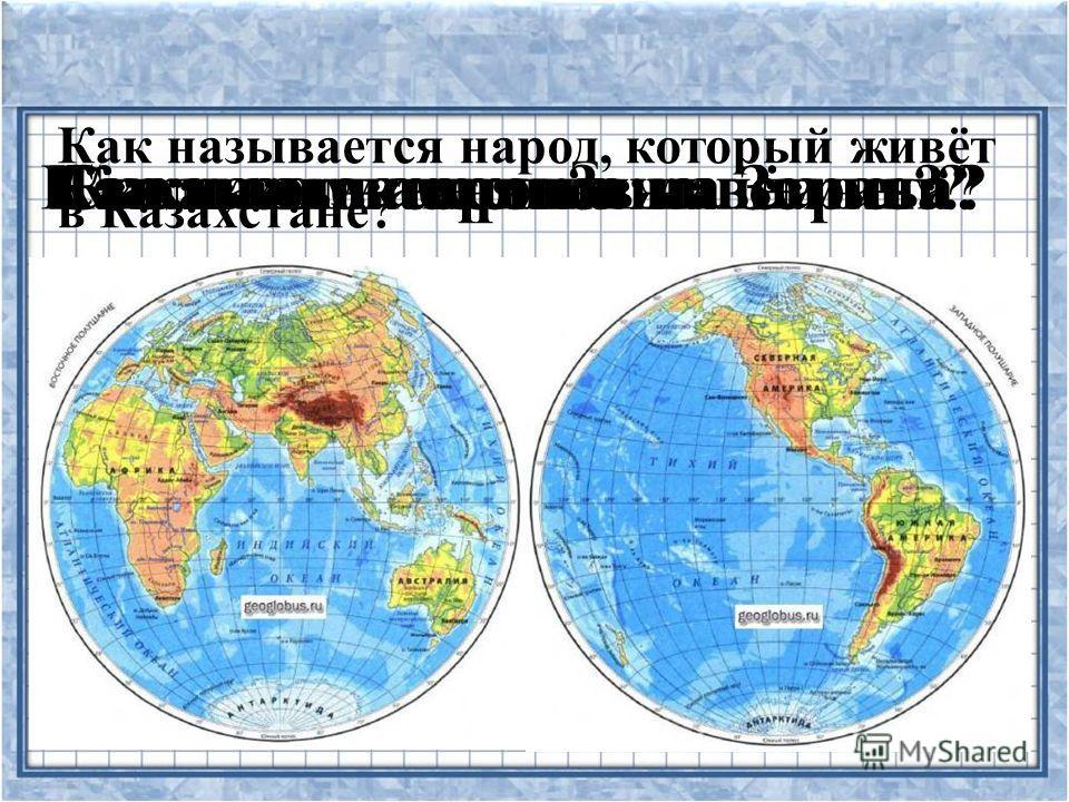 Как называется наша страна?Сколько материков на Земле?Сколько океанов?На каком материке живём мы?Как называется наша планета? Как называется народ, который живёт в Казахстане?