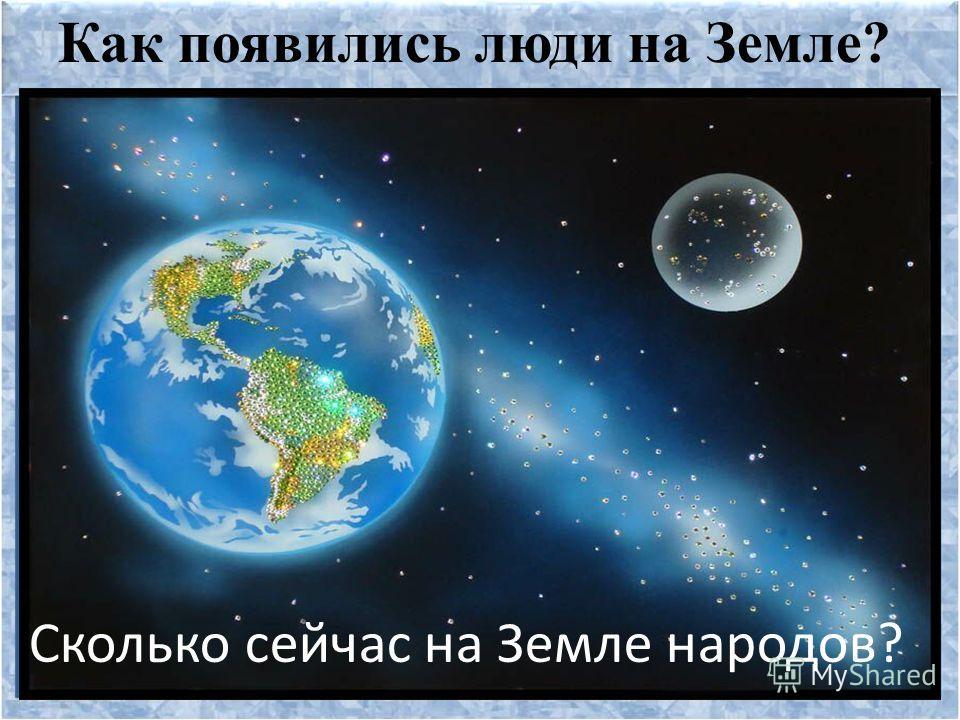 Как появились люди на Земле? Сколько сейчас на Земле народов?