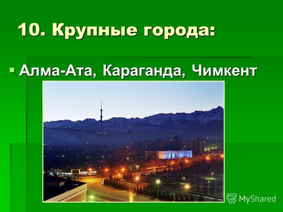 10. Крупные города: Алма-Ата, Караганда, Чимкент Алма-Ата, Караганда, Чимкент
