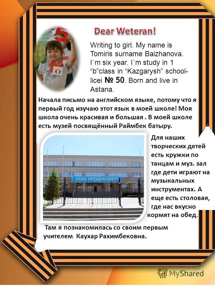 Writing to girl. My name is Tomiris surname Baizhanova. I`m six year. I`m study in 1 bclass in Kazgarysh school- licei 50. Born and live in Astana. Начала письмо на английском языке, потому что я первый год изучаю этот язык в моей школе! Моя школа оч