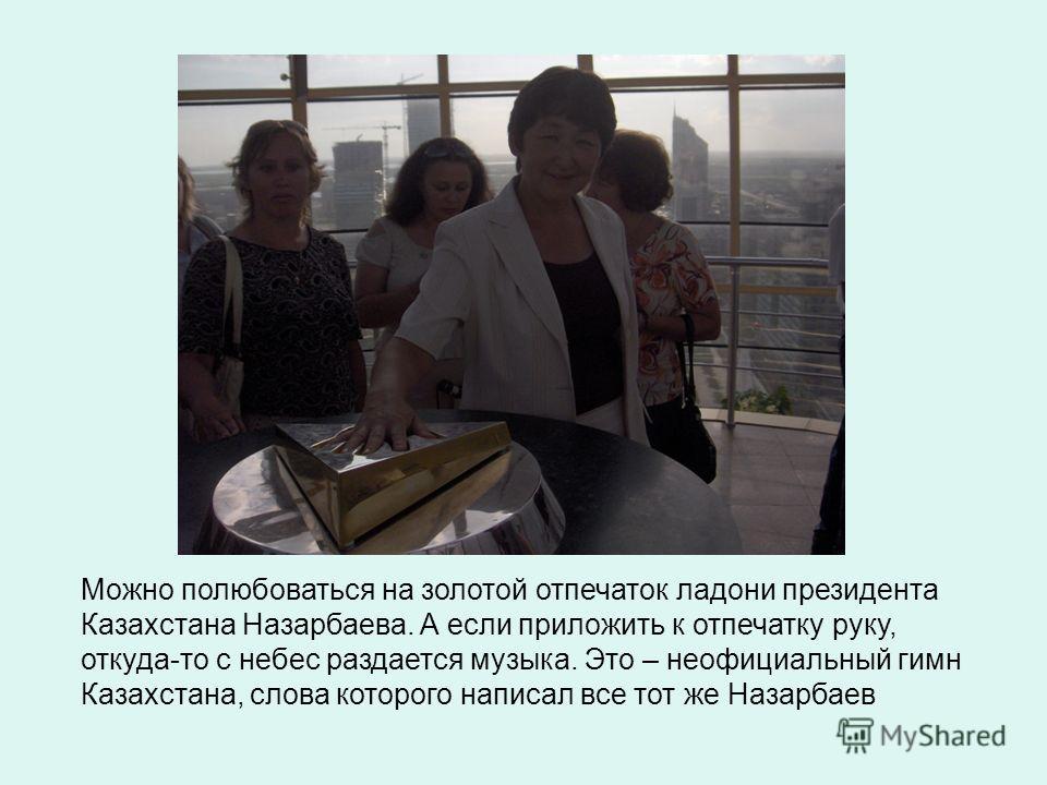 Можно полюбоваться на золотой отпечаток ладони президента Казахстана Назарбаева. А если приложить к отпечатку руку, откуда-то с небес раздается музыка. Это – неофициальный гимн Казахстана, слова которого написал все тот же Назарбаев