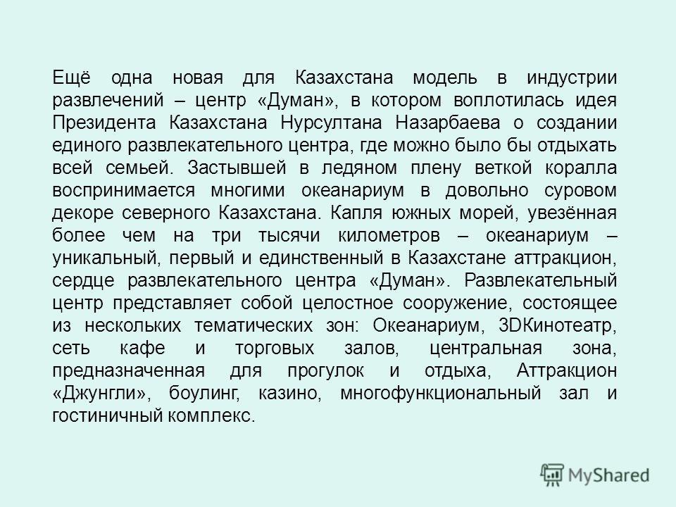 Ещё одна новая для Казахстана модель в индустрии развлечений – центр «Думан», в котором воплотилась идея Президента Казахстана Нурсултана Назарбаева о создании единого развлекательного центра, где можно было бы отдыхать всей семьей. Застывшей в ледян