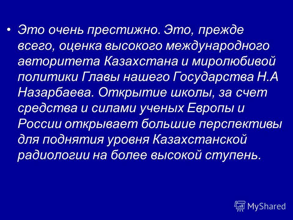 Это очень престижно. Это, прежде всего, оценка высокого международного авторитета Казахстана и миролюбивой политики Главы нашего Государства Н.А Назарбаева. Открытие школы, за счет средства и силами ученых Европы и России открывает большие перспектив