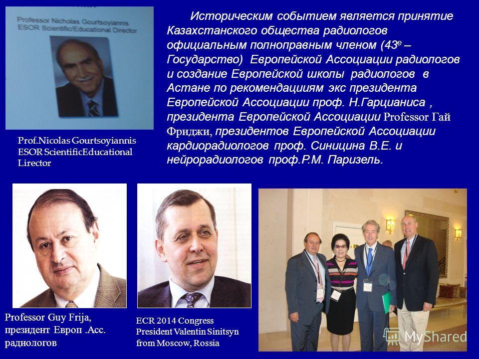 ECR 2014 Congress President Valentin Sinitsyn from Moscow, Rossia Историческим событием является принятие Казахстанского общества радиологов официальным полноправным членом (43 е – Государство) Европейской Ассоциации радиологов и создание Европейской