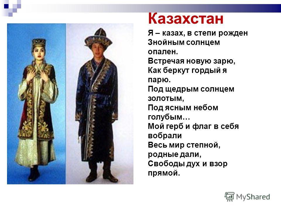 Казахстан Я – казах, в степи рожден Знойным солнцем опален. Встречая новую зарю, Как беркут гордый я парю. Под щедрым солнцем золотым, Под ясным небом голубым… Мой герб и флаг в себя вобрали Весь мир степной, родные дали, Свободы дух и взор прямой.