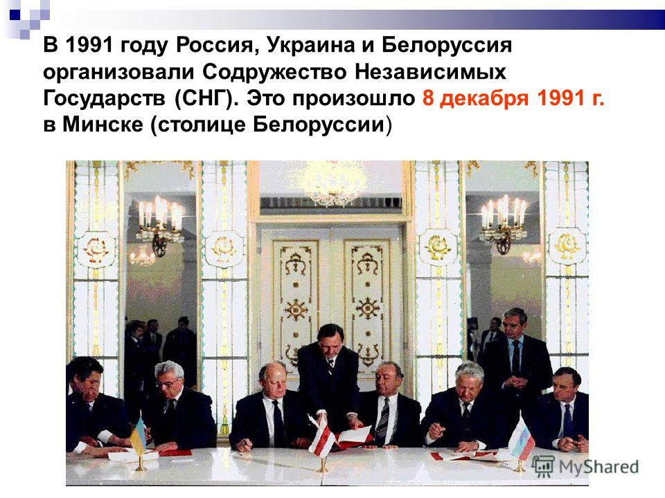 В 1991 году Россия, Украина и Белоруссия организовали Содружество Независимых Государств (СНГ). Это произошло 8 декабря 1991 г. в Минске (столице Белоруссии)