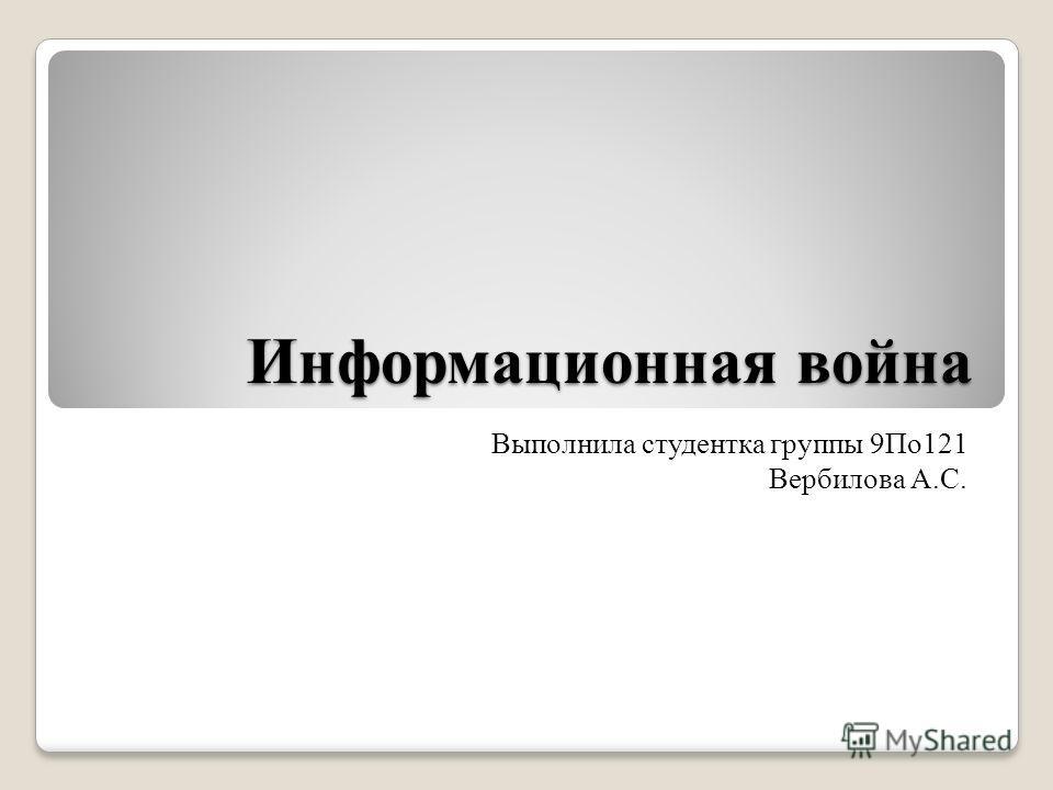 Информационная война Выполнила студентка группы 9По 121 Вербилова А.С.