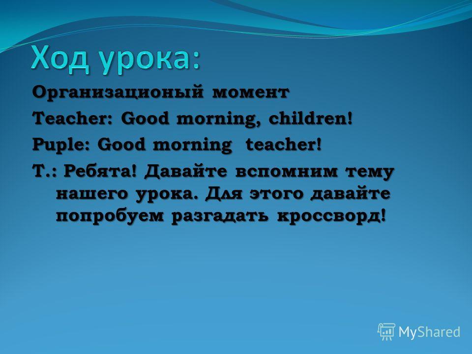 Организационый момент Teacher: Good morning, children! Puple: Good morning teacher! T.: Ребята! Давайте вспомним тему нашего урока. Для этого давайте попробуем разгадать кроссворд!