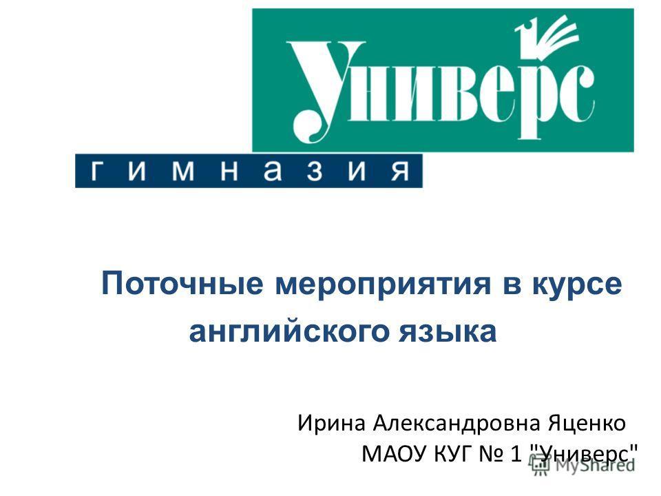 Поточные мероприятия в курсе английского языка Ирина Александровна Яценко МАОУ КУГ 1 Универс
