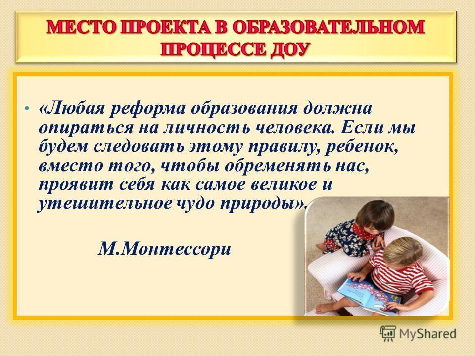 «Любая реформа образования должна опираться на личность человека. Если мы будем следовать этому правилу, ребенок, вместо того, чтобы обременять нас, проявит себя как самое великое и утешительное чудо природы». М.Монтессори
