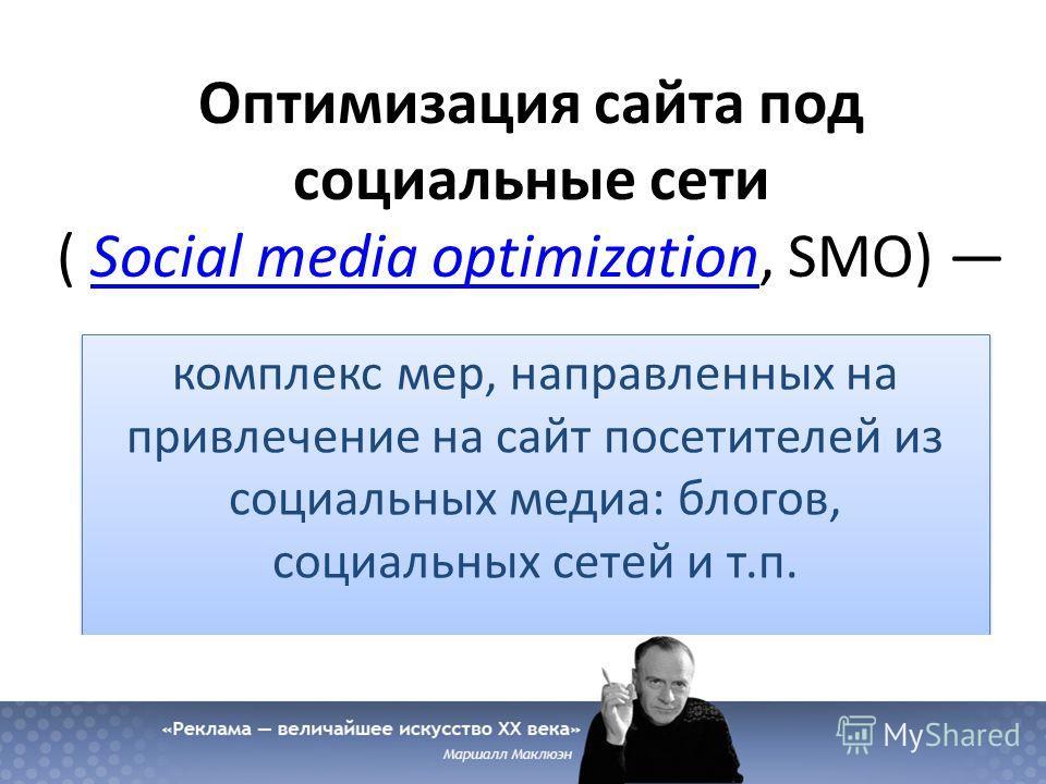 Оптимизация сайта под социальные сети ( Social media optimization, SMO) Social media optimization комплекс мер, направленных на привлечение на сайт посетителей из социальных медиа: блогов, социальных сетей и т.п.