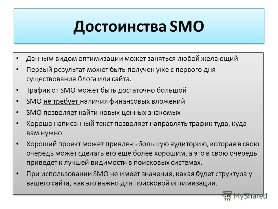 Достоинства SMO Данным видом оптимизации может заняться любой желающий Первый результат может быть получен уже с первого дня существования блога или сайта. Трафик от SMO может быть достаточно большой SMO не требует наличия финансовых вложений SMO поз
