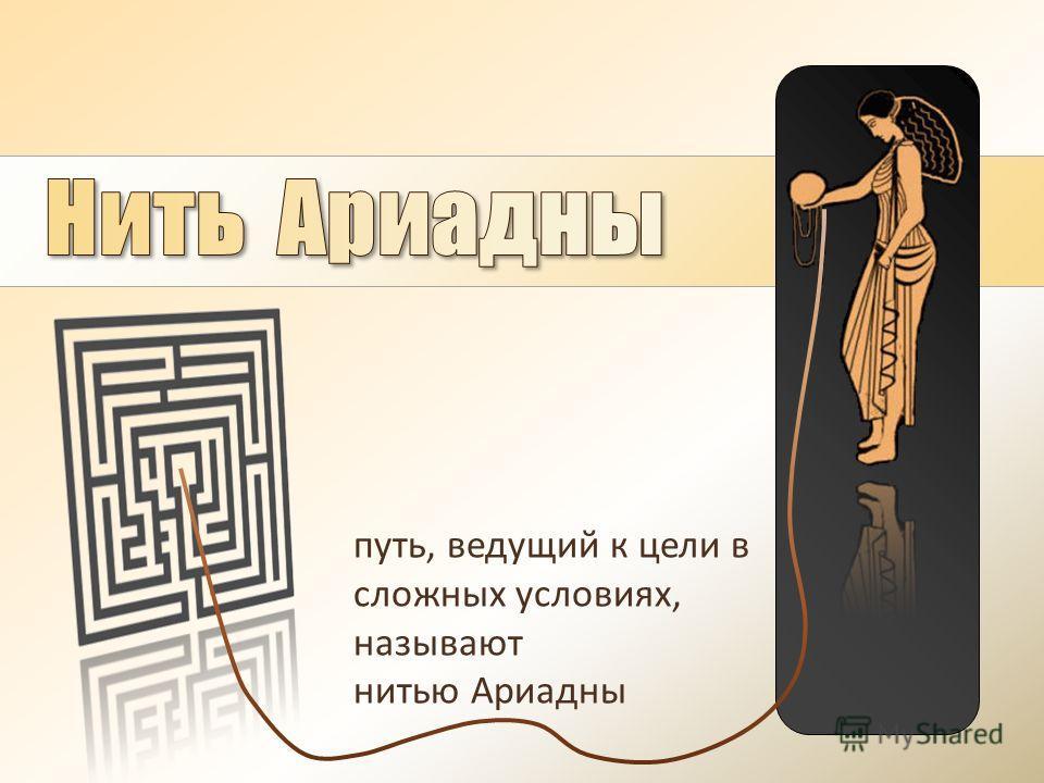 путь, ведущий к цели в сложных условиях, называют нитью Ариадны