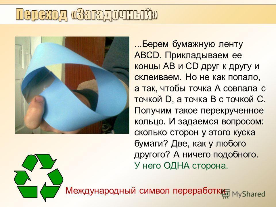 ...Берем бумажную ленту АВСD. Прикладываем ее концы АВ и СD друг к другу и склеиваем. Но не как попало, а так, чтобы точка А совпала с точкой D, а точка B с точкой С. Получим такое перекрученное кольцо. И задаемся вопросом: сколько сторон у этого кус