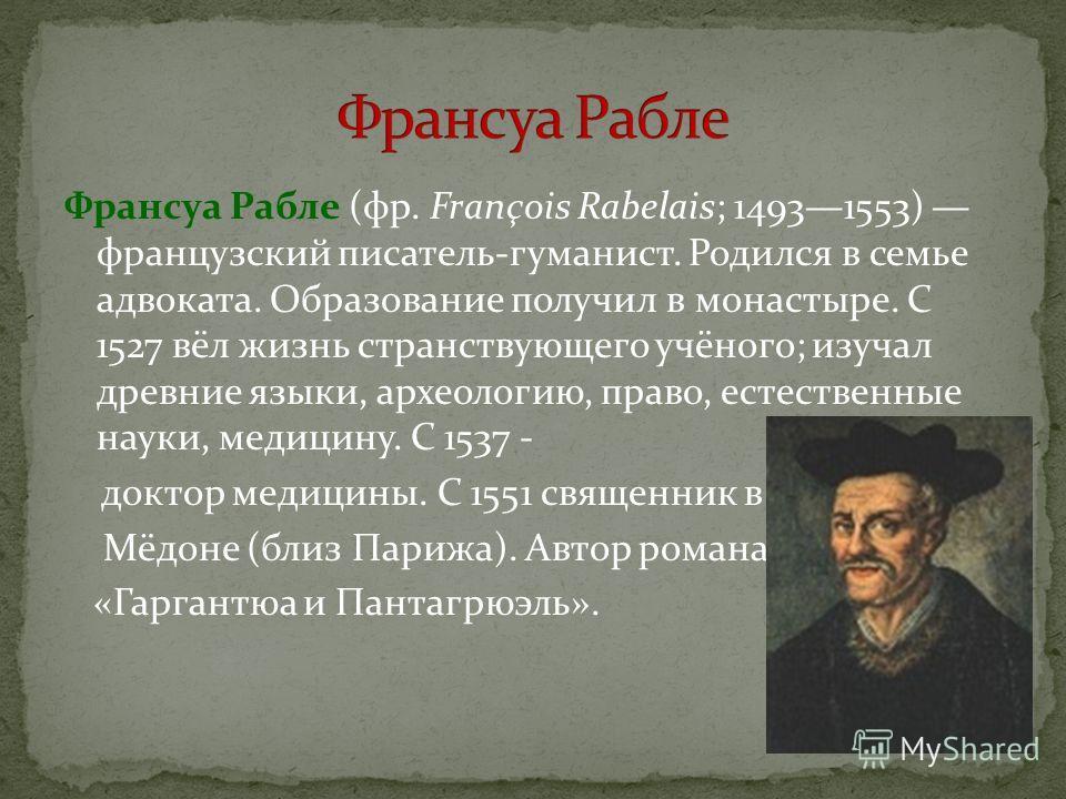 Франсуа Рабле (фр. François Rabelais; 14931553) французский писатель-гуманист. Родился в семье адвоката. Образование получил в монастыре. С 1527 вёл жизнь странствующего учёного; изучал древние языки, археологию, право, естественные науки, медицину.