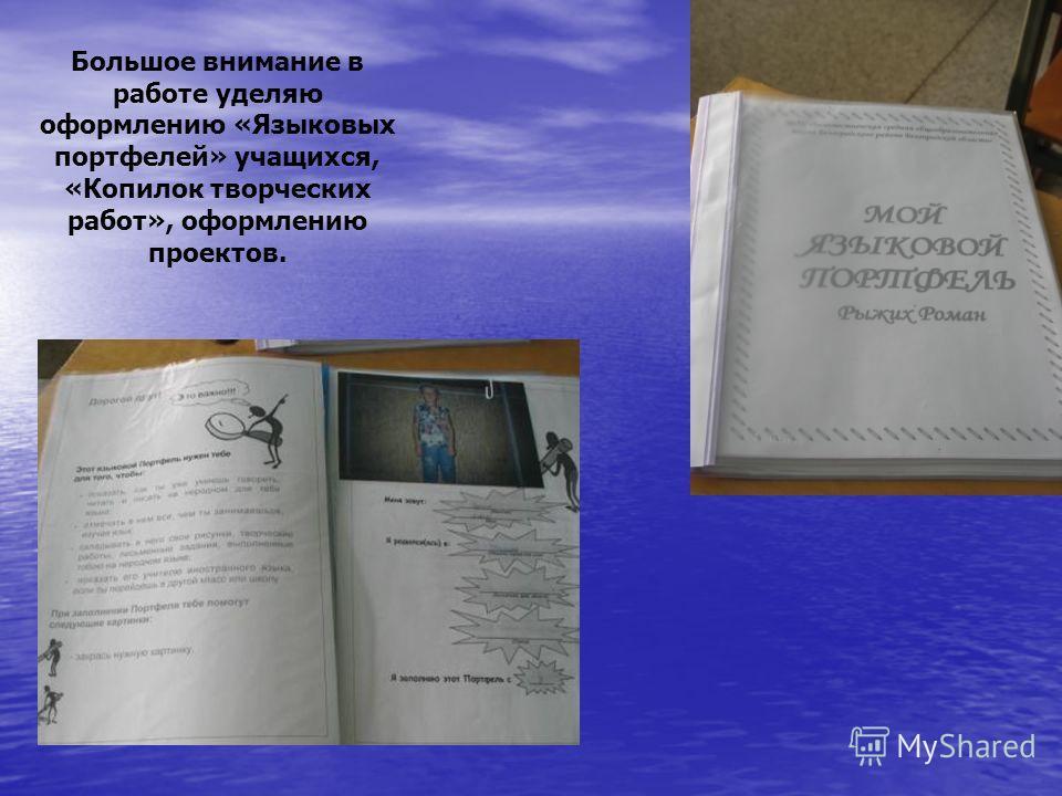 Большое внимание в работе уделяю оформлению «Языковых портфелей» учащихся, «Копилок творческих работ», оформлению проектов.