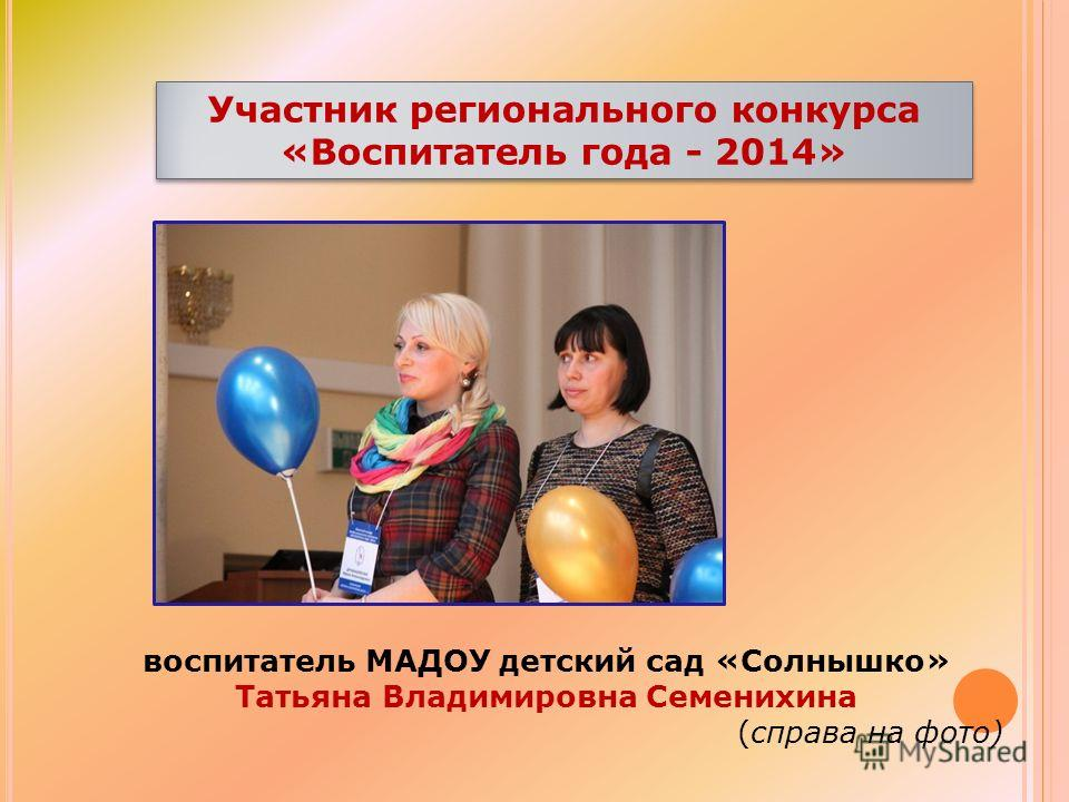 Участник регионального конкурса «Воспитатель года - 2014» воспитатель МАДОУ детский сад «Солнышко» Татьяна Владимировна Семенихина (справа на фото)