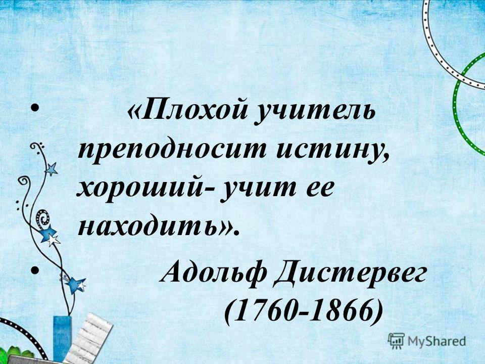 «Плохой учитель преподносит истину, хороший- учит ее находить». Адольф Дистервег (1760-1866)