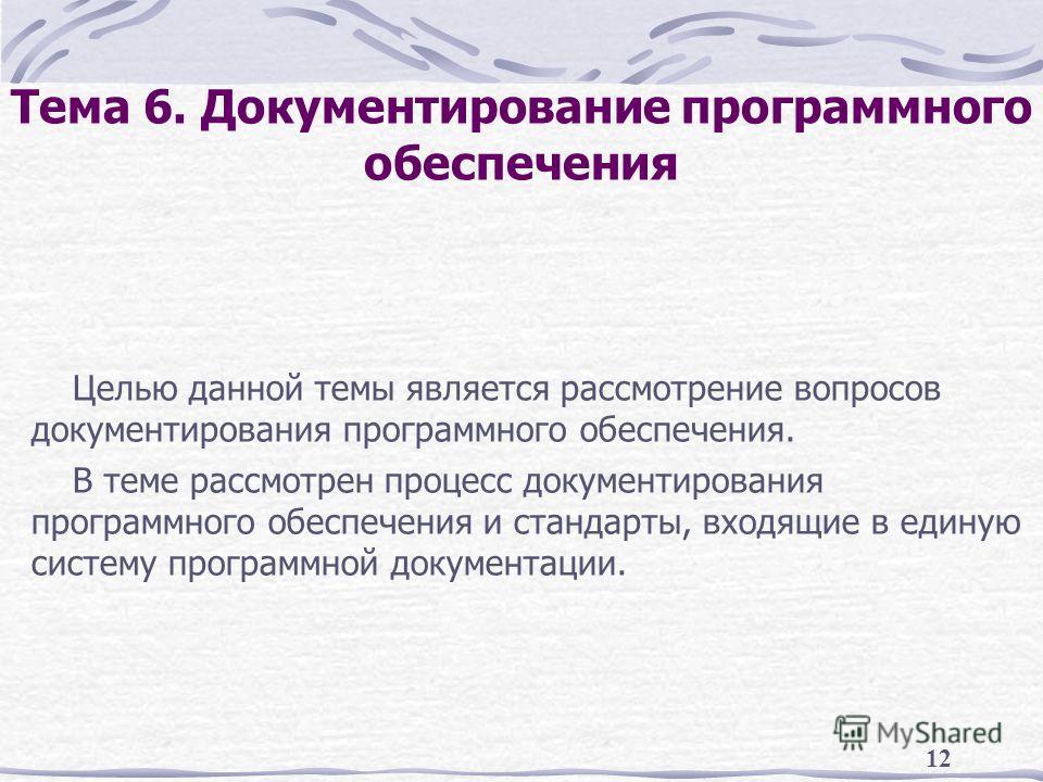 12 Тема 6. Документирование программного обеспечения Целью данной темы является рассмотрение вопросов документирования программного обеспечения. В теме рассмотрен процесс документирования программного обеспечения и стандарты, входящие в единую систем