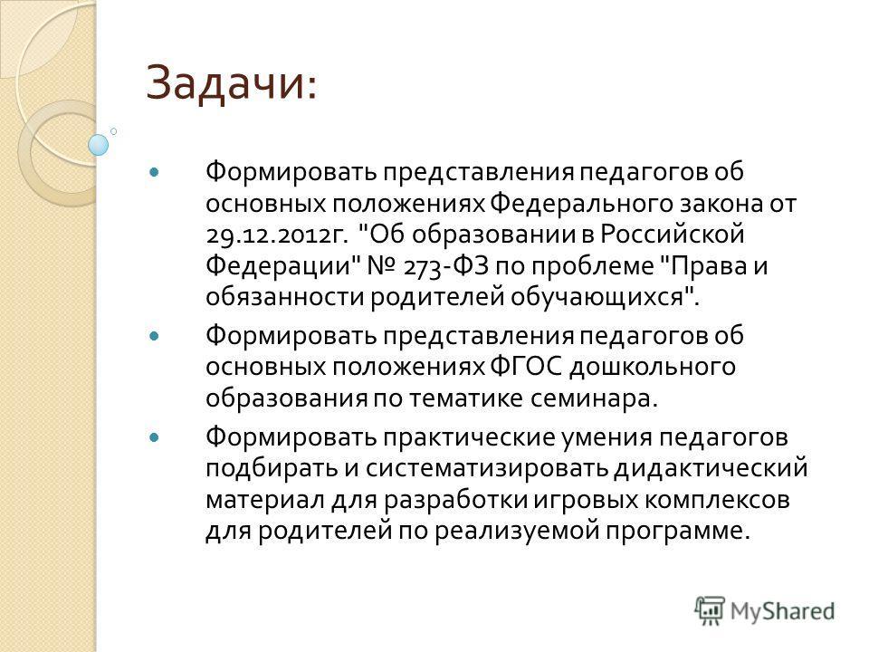 Задачи : Формировать представления педагогов об основных положениях Федерального закона от 29.12.2012 г.