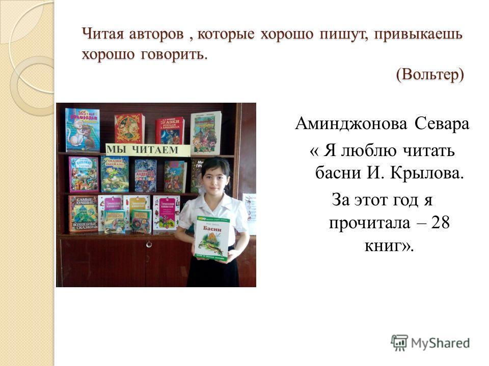 Читая авторов, которые хорошо пишут, привыкаешь хорошо говорить. (Вольтер) Аминджонова Севара « Я люблю читать басни И. Крылова. За этот год я прочитала – 28 книг».