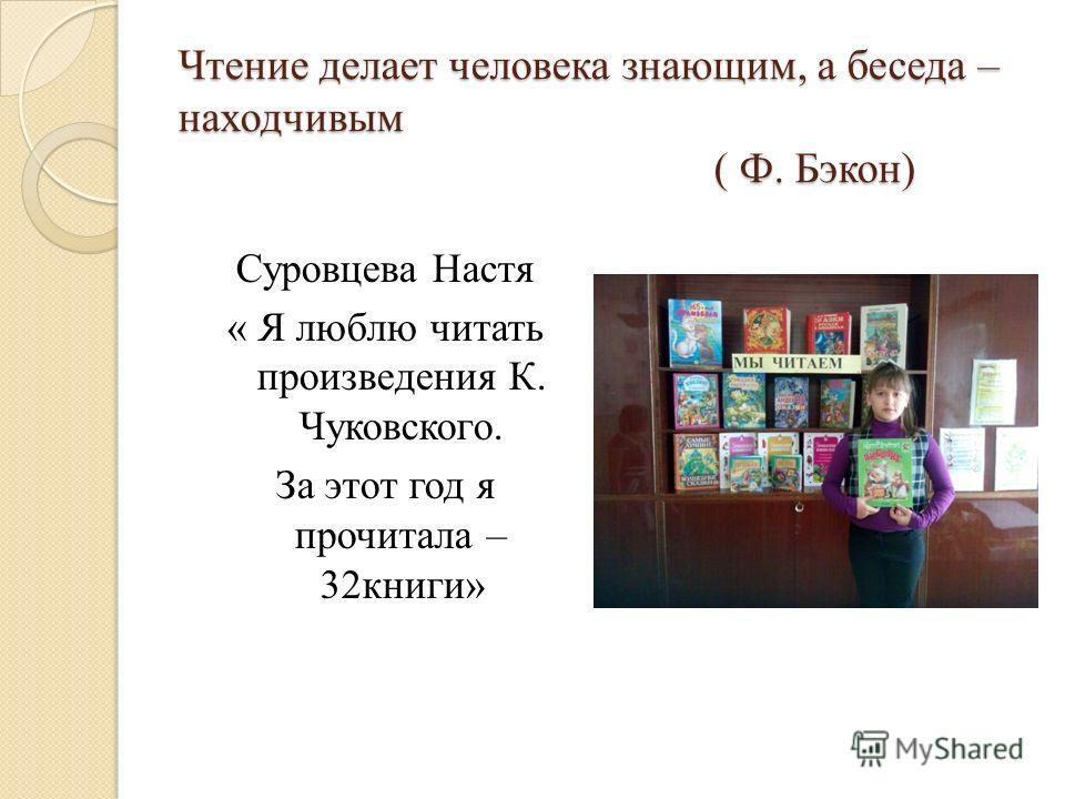 Чтение делает человека знающим, а беседа – находчивым ( Ф. Бэкон) Суровцева Настя « Я люблю читать произведения К. Чуковского. За этот год я прочитала – 32 книги»