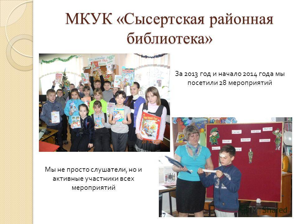 МКУК «Сысертская районная библиотека» За 2013 год и начало 2014 года мы посетили 28 мероприятий Мы не просто слушатели, но и активные участники всех мероприятий