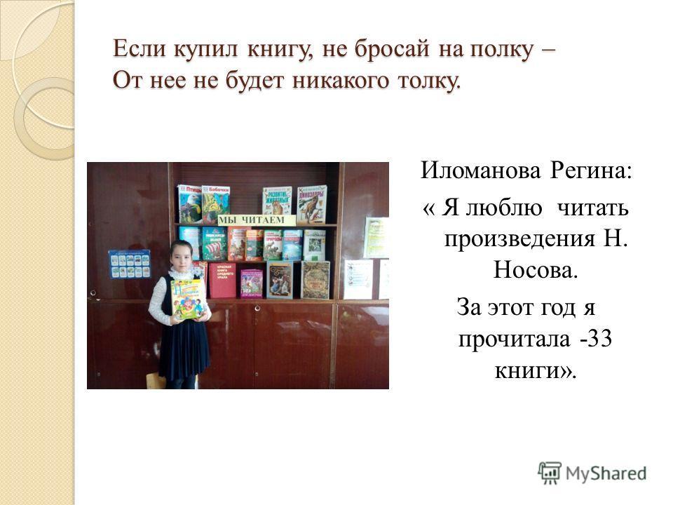 Если купил книгу, не бросай на полку – От нее не будет никакого толку. Иломанова Регина: « Я люблю читать произведения Н. Носова. За этот год я прочитала -33 книги».